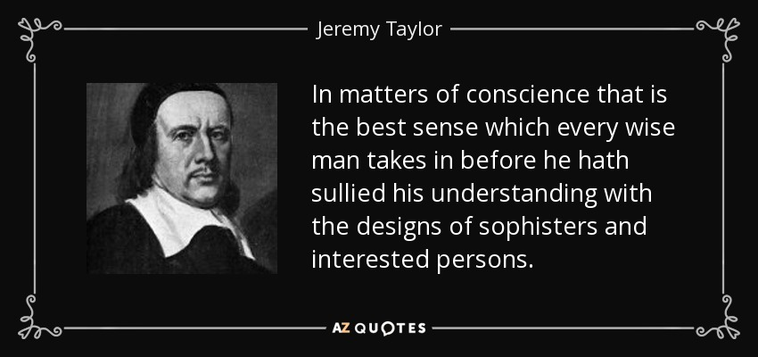 In matters of conscience that is the best sense which every wise man takes in before he hath sullied his understanding with the designs of sophisters and interested persons. - Jeremy Taylor