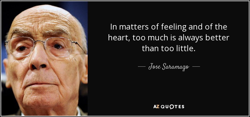 ...in matters of feeling and of the heart, too much is always better than too little. - Jose Saramago