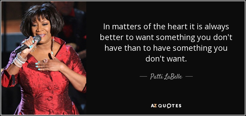 In matters of the heart it is always better to want something you don't have than to have something you don't want. - Patti LaBelle