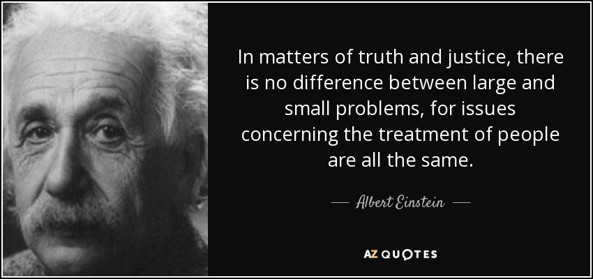 In matters of truth and justice, there is no difference between large and small problems, for issues concerning the treatment of people are all the same. - Albert Einstein