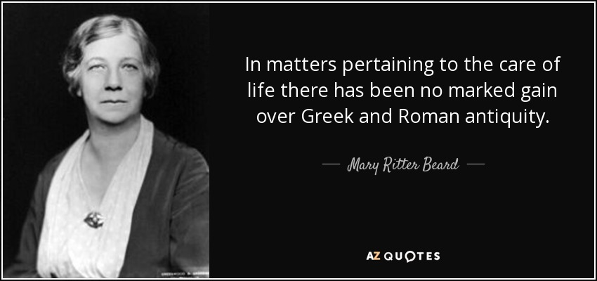 In matters pertaining to the care of life there has been no marked gain over Greek and Roman antiquity. - Mary Ritter Beard