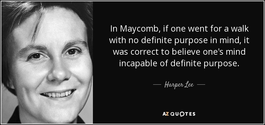 In Maycomb, if one went for a walk with no definite purpose in mind, it was correct to believe one's mind incapable of definite purpose. - Harper Lee