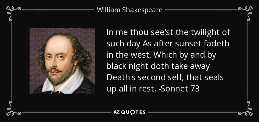In me thou see'st the twilight of such day As after sunset fadeth in the west, Which by and by black night doth take away Death's second self, that seals up all in rest. -Sonnet 73 - William Shakespeare