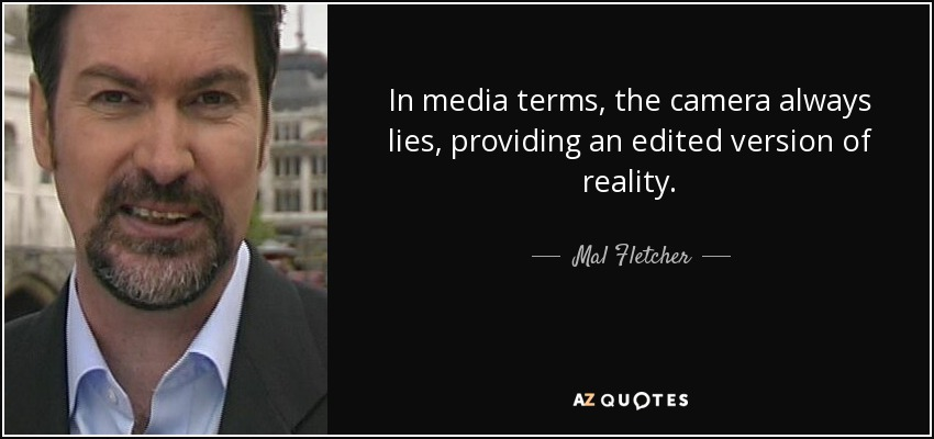 In media terms, the camera always lies, providing an edited version of reality. - Mal Fletcher
