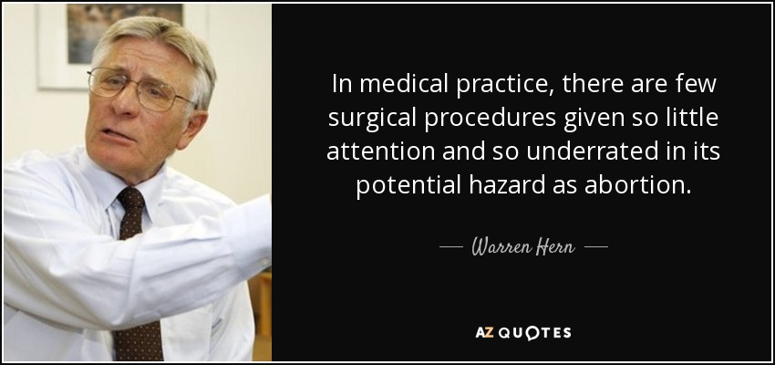 In medical practice, there are few surgical procedures given so little attention and so underrated in its potential hazard as abortion. - Warren Hern