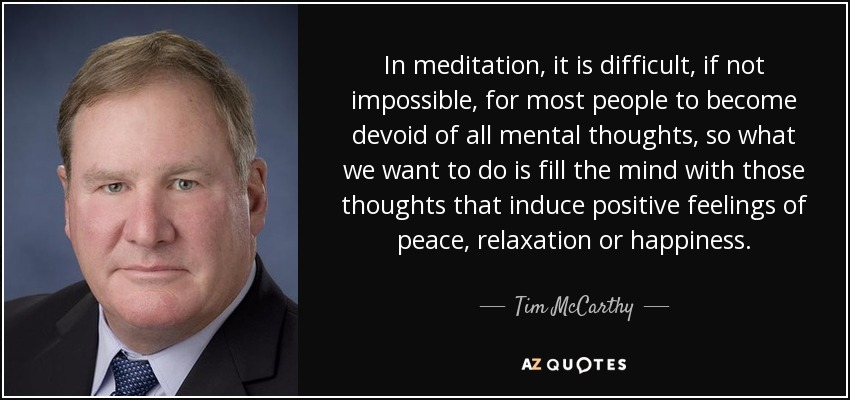 In meditation, it is difficult, if not impossible, for most people to become devoid of all mental thoughts, so what we want to do is fill the mind with those thoughts that induce positive feelings of peace, relaxation or happiness. - Tim McCarthy