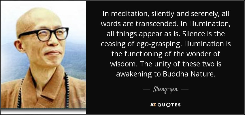 In meditation, silently and serenely, all words are transcended. In Illumination, all things appear as is. Silence is the ceasing of ego-grasping. Illumination is the functioning of the wonder of wisdom. The unity of these two is awakening to Buddha Nature. - Sheng-yen