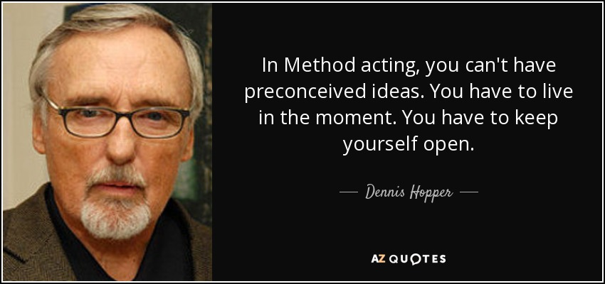 In Method acting, you can't have preconceived ideas. You have to live in the moment. You have to keep yourself open. - Dennis Hopper