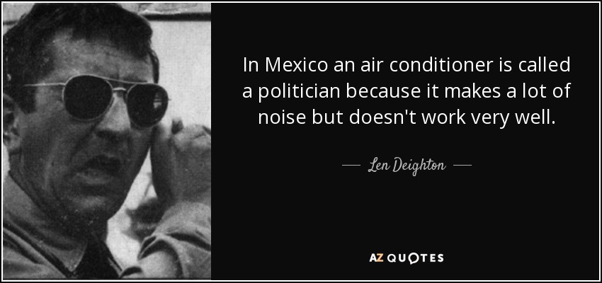 In Mexico an air conditioner is called a politician because it makes a lot of noise but doesn't work very well. - Len Deighton