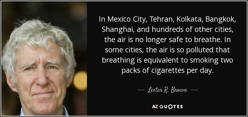 In Mexico City, Tehran, Kolkata, Bangkok, Shanghai, and hundreds of other cities, the air is no longer safe to breathe. In some cities, the air is so polluted that breathing is equivalent to smoking two packs of cigarettes per day. - Lester R. Brown