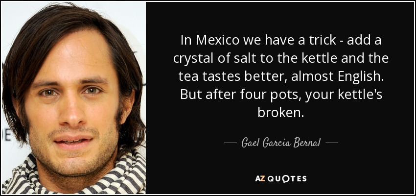 In Mexico we have a trick - add a crystal of salt to the kettle and the tea tastes better, almost English. But after four pots, your kettle's broken. - Gael Garcia Bernal