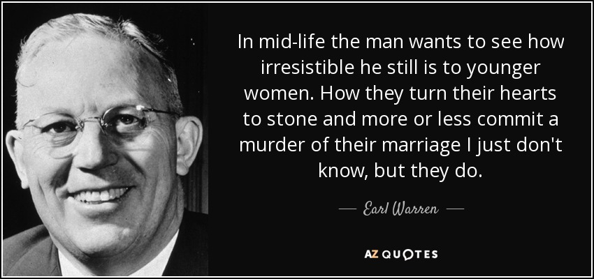 In mid-life the man wants to see how irresistible he still is to younger women. How they turn their hearts to stone and more or less commit a murder of their marriage I just don't know, but they do. - Earl Warren