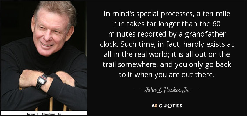 In mind's special processes, a ten-mile run takes far longer than the 60 minutes reported by a grandfather clock. Such time, in fact, hardly exists at all in the real world; it is all out on the trail somewhere, and you only go back to it when you are out there. - John L. Parker Jr.