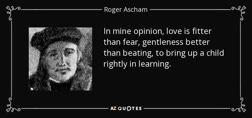 In mine opinion, love is fitter than fear, gentleness better than beating, to bring up a child rightly in learning. - Roger Ascham