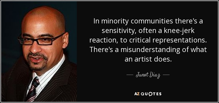 In minority communities there's a sensitivity, often a knee-jerk reaction, to critical representations. There's a misunderstanding of what an artist does. - Junot Diaz