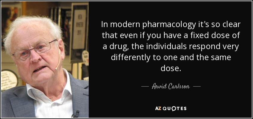 In modern pharmacology it's so clear that even if you have a fixed dose of a drug, the individuals respond very differently to one and the same dose. - Arvid Carlsson