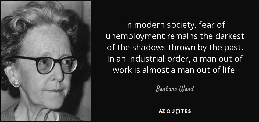 in modern society, fear of unemployment remains the darkest of the shadows thrown by the past. In an industrial order, a man out of work is almost a man out of life. - Barbara Ward, Baroness Jackson of Lodsworth