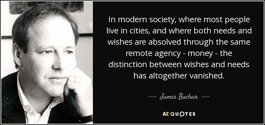In modern society, where most people live in cities, and where both needs and wishes are absolved through the same remote agency - money - the distinction between wishes and needs has altogether vanished. - James Buchan
