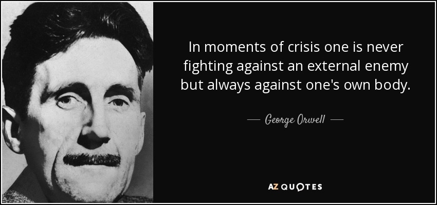 In moments of crisis one is never fighting against an external enemy but always against one's own body. - George Orwell