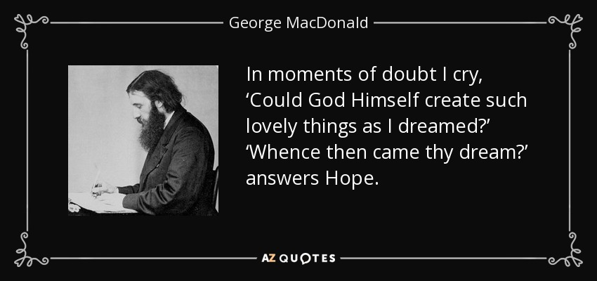 In moments of doubt I cry, 'Could God Himself create such lovely things as I dreamed?' 'Whence then came thy dream?' answers Hope. - George MacDonald