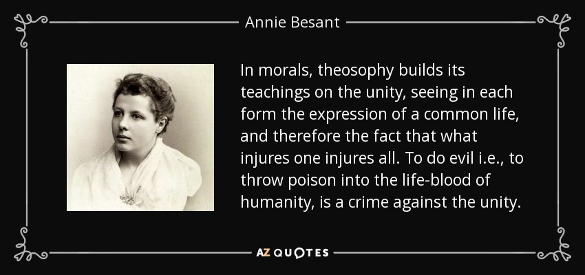 In morals, theosophy builds its teachings on the unity, seeing in each form the expression of a common life, and therefore the fact that what injures one injures all. To do evil i.e., to throw poison into the life-blood of humanity, is a crime against the unity. - Annie Besant