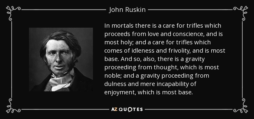 In mortals there is a care for trifles which proceeds from love and conscience, and is most holy; and a care for trifles which comes of idleness and frivolity, and is most base. And so, also, there is a gravity proceeding from thought, which is most noble; and a gravity proceeding from dulness and mere incapability of enjoyment, which is most base. - John Ruskin