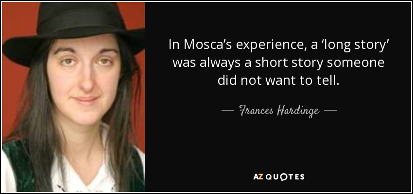 In Mosca's experience, a 'long story' was always a short story someone did not want to tell. - Frances Hardinge