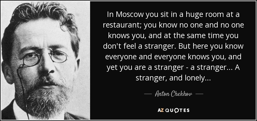 In Moscow you sit in a huge room at a restaurant; you know no one and no one knows you, and at the same time you don't feel a stranger. But here you know everyone and everyone knows you, and yet you are a stranger -- a stranger... A stranger, and lonely... - Anton Chekhov
