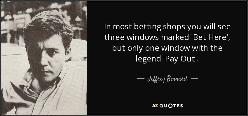 In most betting shops you will see three windows marked 'Bet Here', but only one window with the legend 'Pay Out'. - Jeffrey Bernard