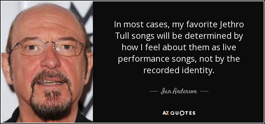 In most cases, my favorite Jethro Tull songs will be determined by how I feel about them as live performance songs, not by the recorded identity. - Ian Anderson