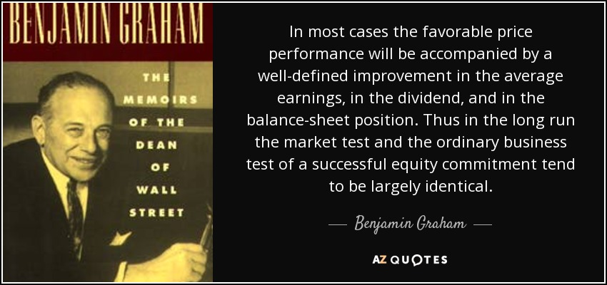 In most cases the favorable price performance will be accompanied by a well-defined improvement in the average earnings, in the dividend, and in the balance-sheet position. Thus in the long run the market test and the ordinary business test of a successful equity commitment tend to be largely identical. - Benjamin Graham