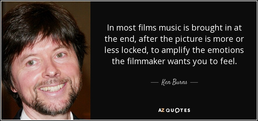 In most films music is brought in at the end, after the picture is more or less locked, to amplify the emotions the filmmaker wants you to feel. - Ken Burns