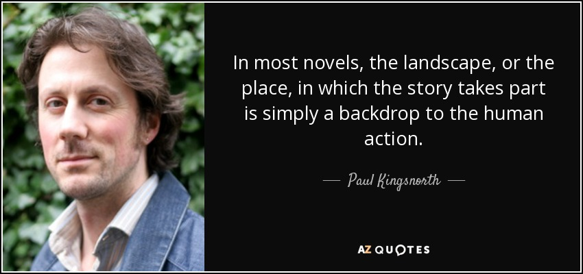 In most novels, the landscape, or the place, in which the story takes part is simply a backdrop to the human action. - Paul Kingsnorth