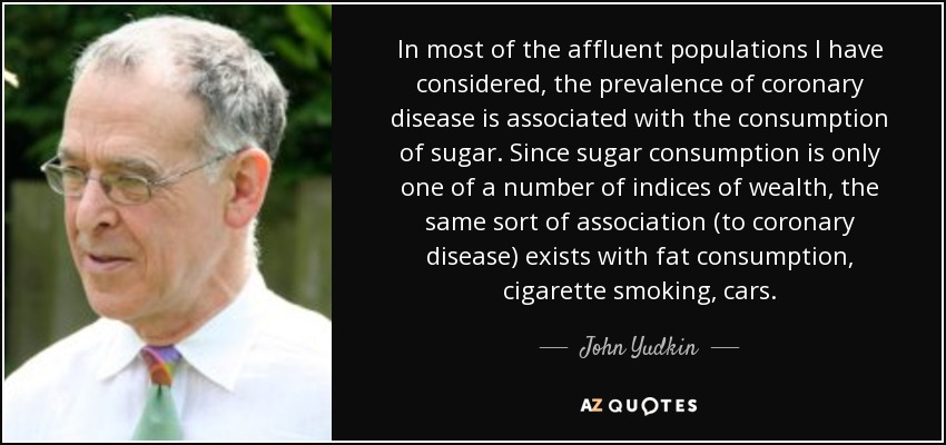 In most of the affluent populations I have considered, the prevalence of coronary disease is associated with the consumption of sugar. Since sugar consumption is only one of a number of indices of wealth, the same sort of association (to coronary disease) exists with fat consumption, cigarette smoking, cars. - John Yudkin