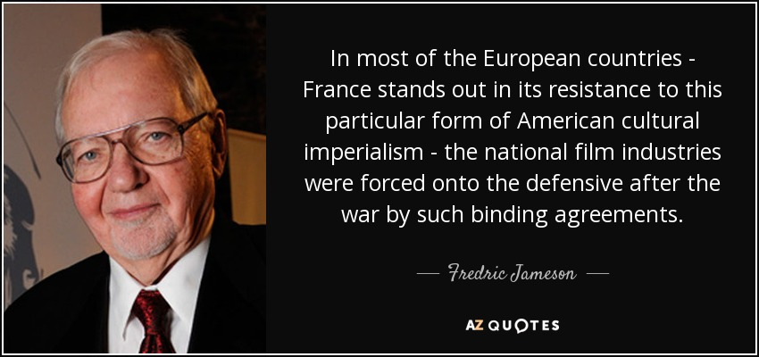 In most of the European countries - France stands out in its resistance to this particular form of American cultural imperialism - the national film industries were forced onto the defensive after the war by such binding agreements. - Fredric Jameson