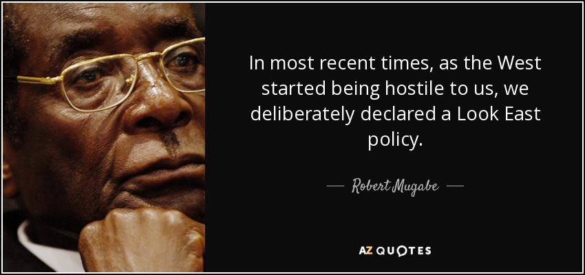 In most recent times, as the West started being hostile to us, we deliberately declared a Look East policy. - Robert Mugabe