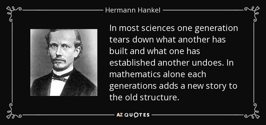 In most sciences one generation tears down what another has built and what one has established another undoes. In mathematics alone each generations adds a new story to the old structure. - Hermann Hankel