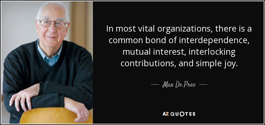 In most vital organizations, there is a common bond of interdependence, mutual interest, interlocking contributions, and simple joy. - Max De Pree