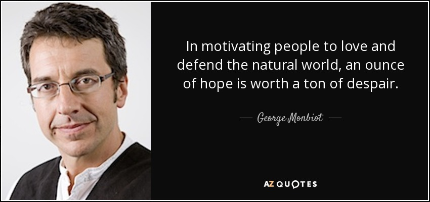 In motivating people to love and defend the natural world, an ounce of hope is worth a ton of despair. - George Monbiot