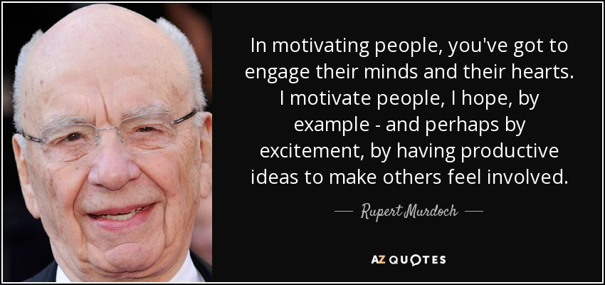 In motivating people, you've got to engage their minds and their hearts. I motivate people, I hope, by example - and perhaps by excitement, by having productive ideas to make others feel involved. - Rupert Murdoch