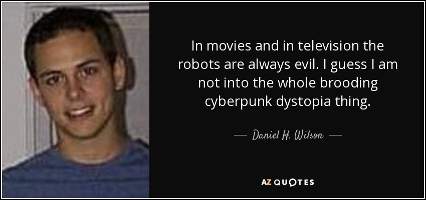 In movies and in television the robots are always evil. I guess I am not into the whole brooding cyberpunk dystopia thing. - Daniel H. Wilson