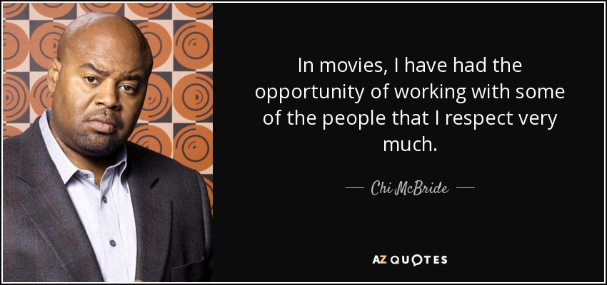In movies, I have had the opportunity of working with some of the people that I respect very much. - Chi McBride