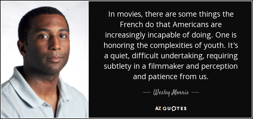 In movies, there are some things the French do that Americans are increasingly incapable of doing. One is honoring the complexities of youth. It's a quiet, difficult undertaking, requiring subtlety in a filmmaker and perception and patience from us. - Wesley Morris