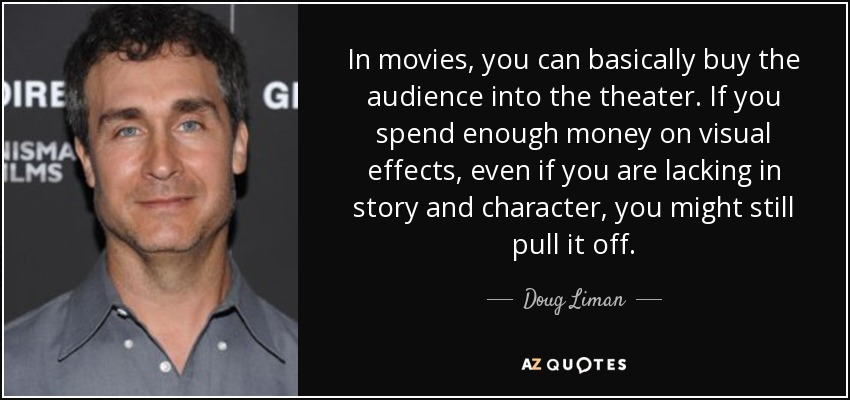 In movies, you can basically buy the audience into the theater. If you spend enough money on visual effects, even if you are lacking in story and character, you might still pull it off. - Doug Liman