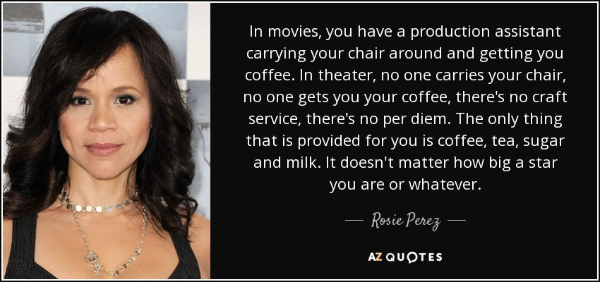 In movies, you have a production assistant carrying your chair around and getting you coffee. In theater, no one carries your chair, no one gets you your coffee, there's no craft service, there's no per diem. The only thing that is provided for you is coffee, tea, sugar and milk. It doesn't matter how big a star you are or whatever. - Rosie Perez