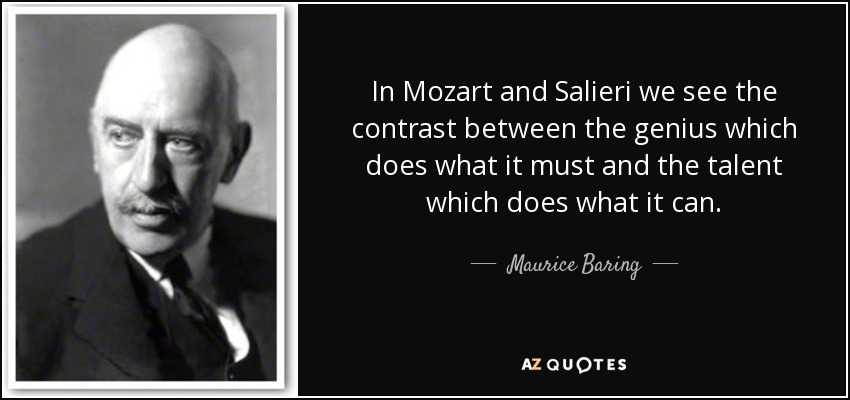 In Mozart and Salieri we see the contrast between the genius which does what it must and the talent which does what it can. - Maurice Baring