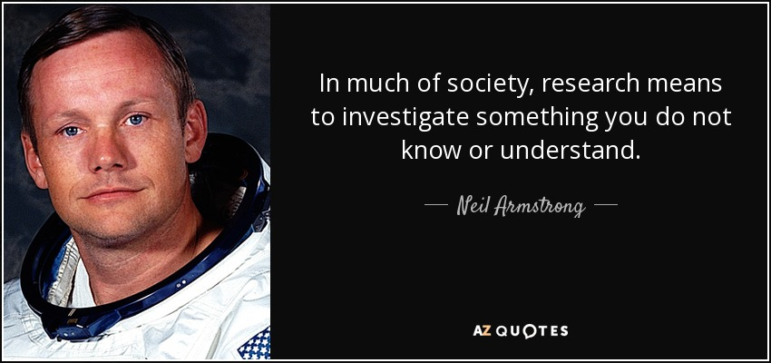In much of society, research means to investigate something you do not know or understand. - Neil Armstrong