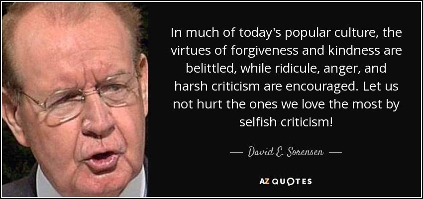 In much of today's popular culture, the virtues of forgiveness and kindness are belittled, while ridicule, anger, and harsh criticism are encouraged. Let us not hurt the ones we love the most by selfish criticism! - David E. Sorensen
