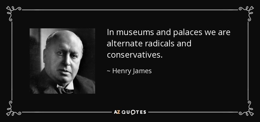 In museums and palaces we are alternate radicals and conservatives. - Henry James