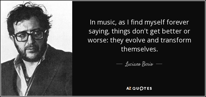 In music, as I find myself forever saying, things don't get better or worse: they evolve and transform themselves. - Luciano Berio